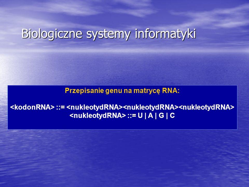 Przepisanie genu na matrycę RNA: ::= ::= U | A | G | C Biologiczne systemy informatyki