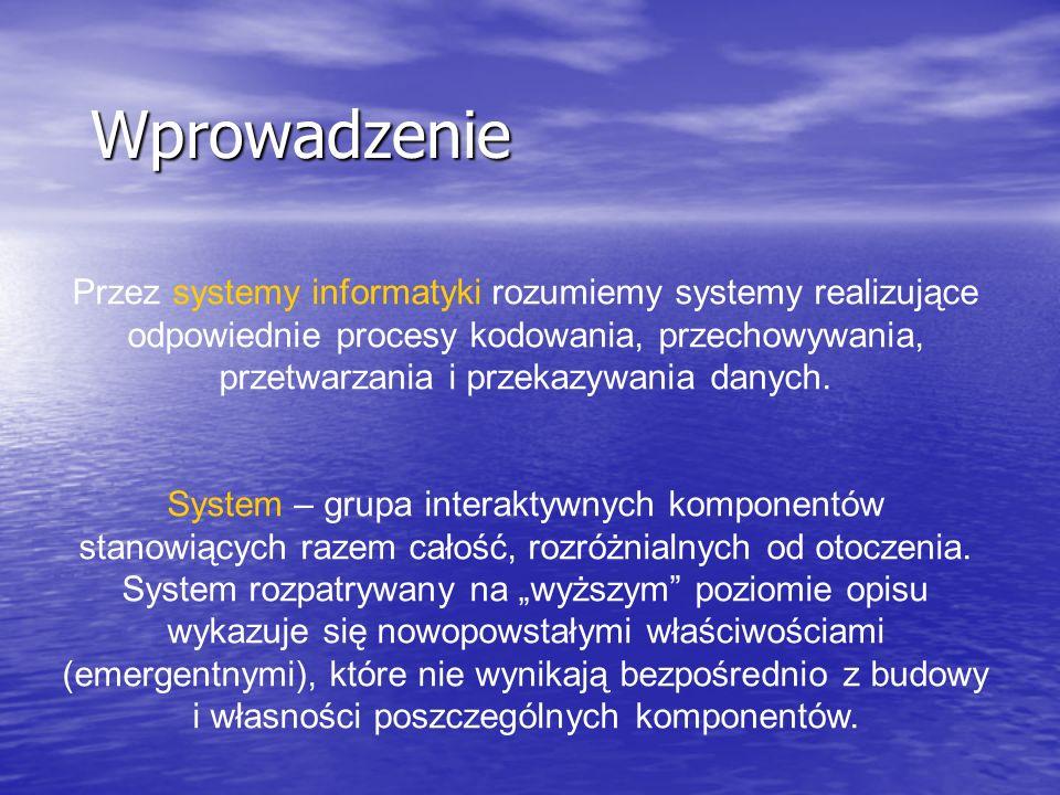 Wprowadzenie Przez systemy informatyki rozumiemy systemy realizujące odpowiednie procesy kodowania, przechowywania, przetwarzania i przekazywania dany