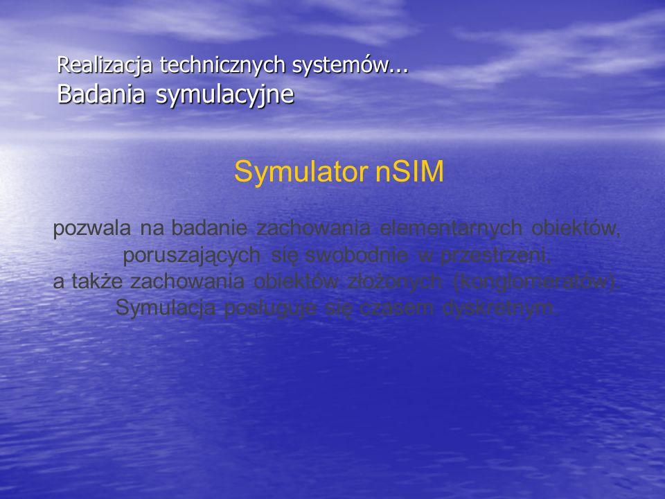 Realizacja technicznych systemów... Badania symulacyjne Symulator nSIM pozwala na badanie zachowania elementarnych obiektów, poruszających się swobodn