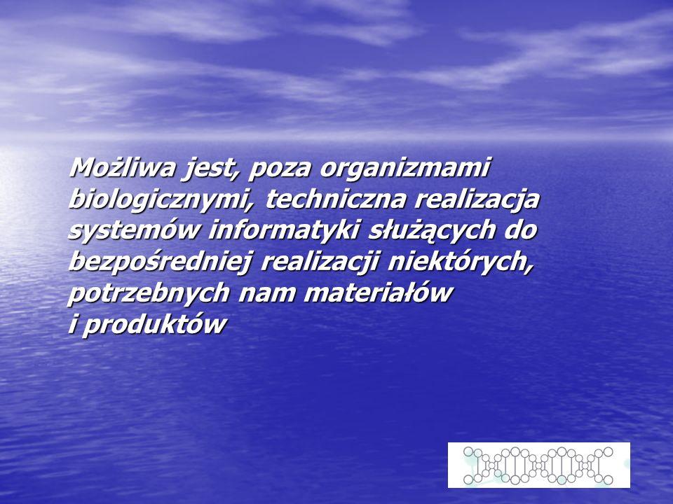 Możliwa jest, poza organizmami biologicznymi, techniczna realizacja systemów informatyki służących do bezpośredniej realizacji niektórych, potrzebnych