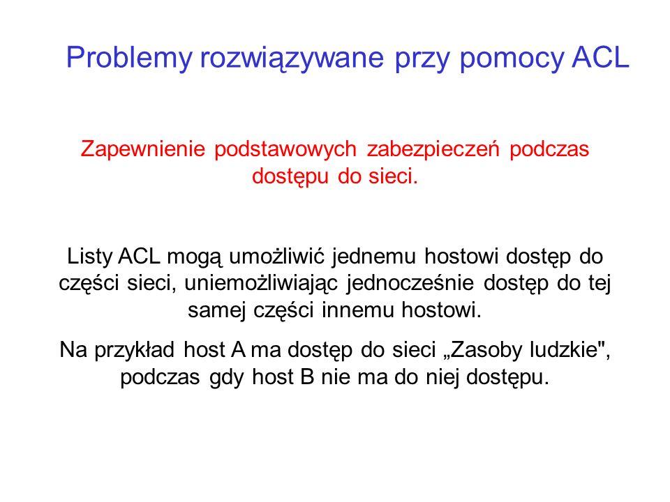 Problemy rozwiązywane przy pomocy ACL Zapewnienie podstawowych zabezpieczeń podczas dostępu do sieci. Listy ACL mogą umożliwić jednemu hostowi dostęp