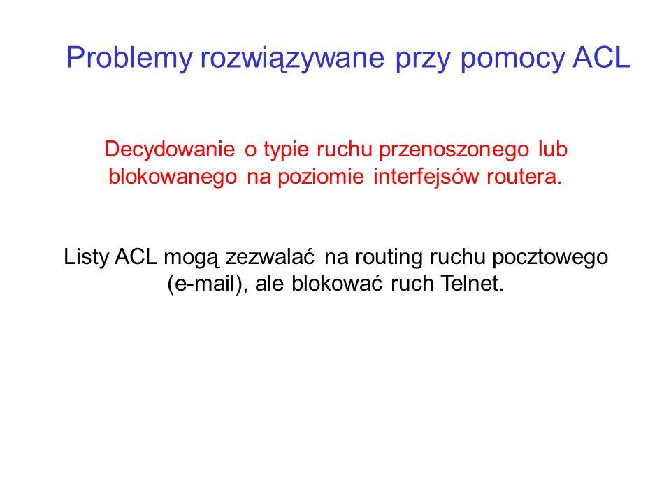 Problemy rozwiązywane przy pomocy ACL Decydowanie o typie ruchu przenoszonego lub blokowanego na poziomie interfejsów routera. Listy ACL mogą zezwalać