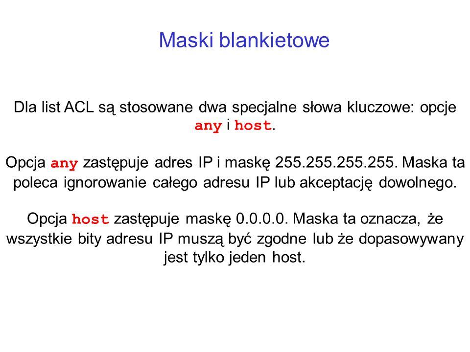 Maski blankietowe Dla list ACL są stosowane dwa specjalne słowa kluczowe: opcje any i host. Opcja any zastępuje adres IP i maskę 255.255.255.255. Mask