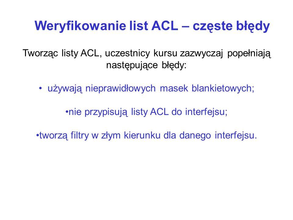 Weryfikowanie list ACL – częste błędy Tworząc listy ACL, uczestnicy kursu zazwyczaj popełniają następujące błędy: używają nieprawidłowych masek blanki