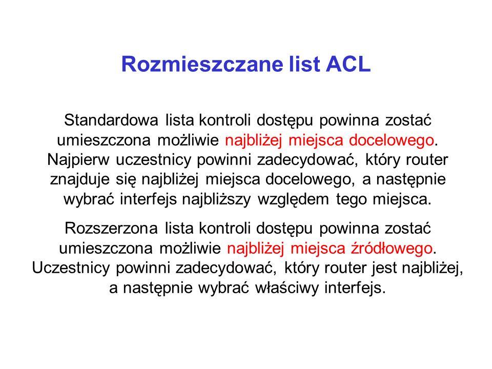 Rozmieszczane list ACL Standardowa lista kontroli dostępu powinna zostać umieszczona możliwie najbliżej miejsca docelowego. Najpierw uczestnicy powinn