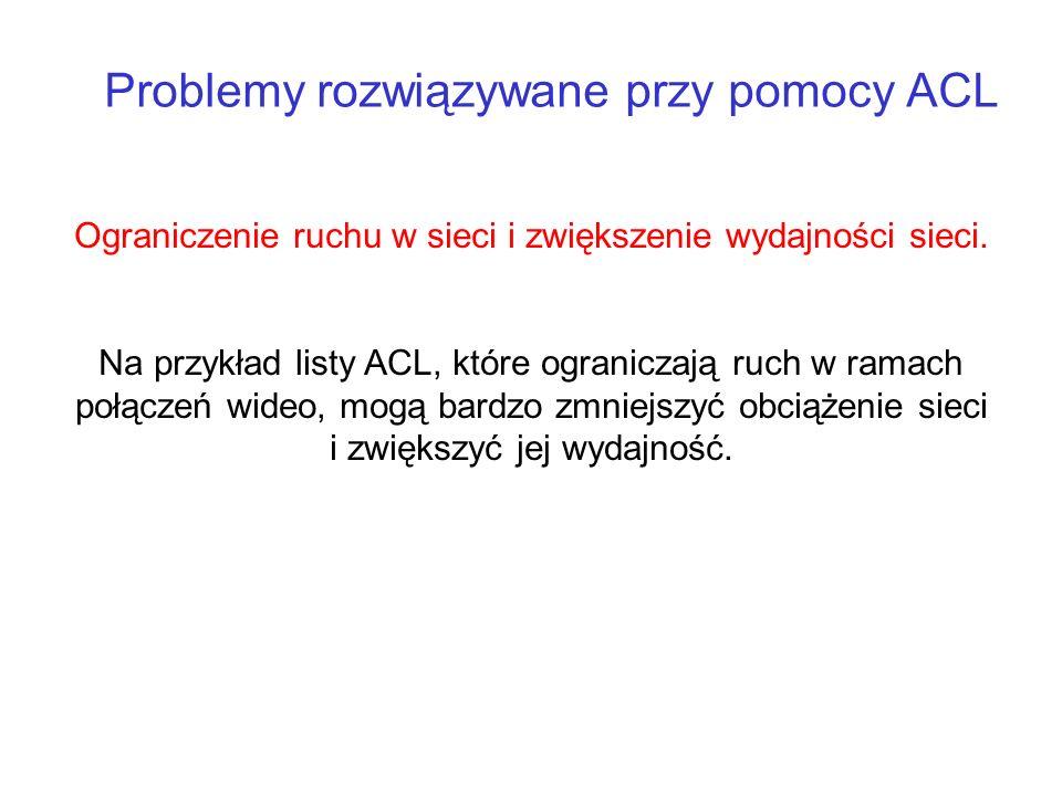 Problemy rozwiązywane przy pomocy ACL Ograniczenie ruchu w sieci i zwiększenie wydajności sieci. Na przykład listy ACL, które ograniczają ruch w ramac