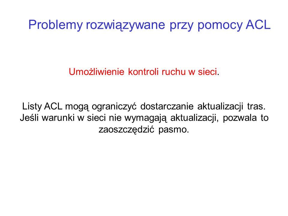 Problemy rozwiązywane przy pomocy ACL Umożliwienie kontroli ruchu w sieci. Listy ACL mogą ograniczyć dostarczanie aktualizacji tras. Jeśli warunki w s