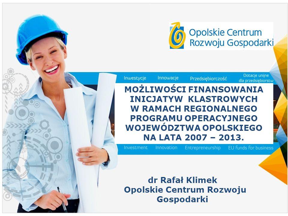 1 MOŻLIWOŚCI FINANSOWANIA INICJATYW KLASTROWYCH W RAMACH REGIONALNEGO PROGRAMU OPERACYJNEGO WOJEWÓDZTWA OPOLSKIEGO NA LATA 2007 – 2013. dr Rafał Klime
