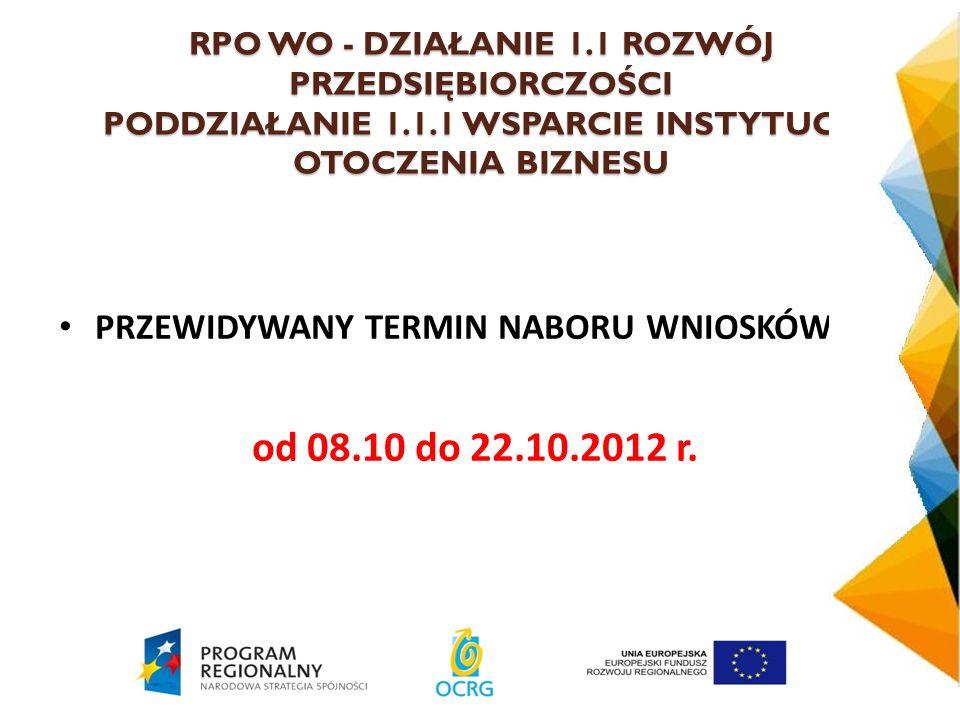 RPO WO - DZIAŁANIE 1.1 ROZWÓJ PRZEDSIĘBIORCZOŚCI PODDZIAŁANIE 1.1.1 WSPARCIE INSTYTUCJI OTOCZENIA BIZNESU PRZEWIDYWANY TERMIN NABORU WNIOSKÓW : od 08.10 do 22.10.2012 r.
