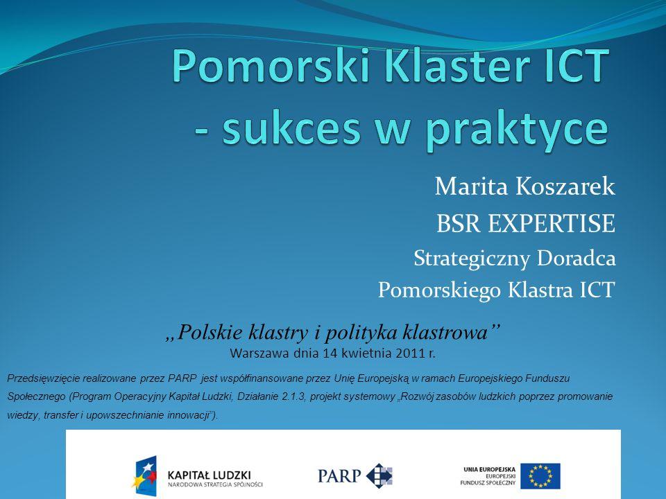 Marita Koszarek BSR EXPERTISE Strategiczny Doradca Pomorskiego Klastra ICT Przedsięwzięcie realizowane przez PARP jest współfinansowane przez Unię Europejską w ramach Europejskiego Funduszu Społecznego (Program Operacyjny Kapitał Ludzki, Działanie 2.1.3, projekt systemowy Rozwój zasobów ludzkich poprzez promowanie wiedzy, transfer i upowszechnianie innowacji).