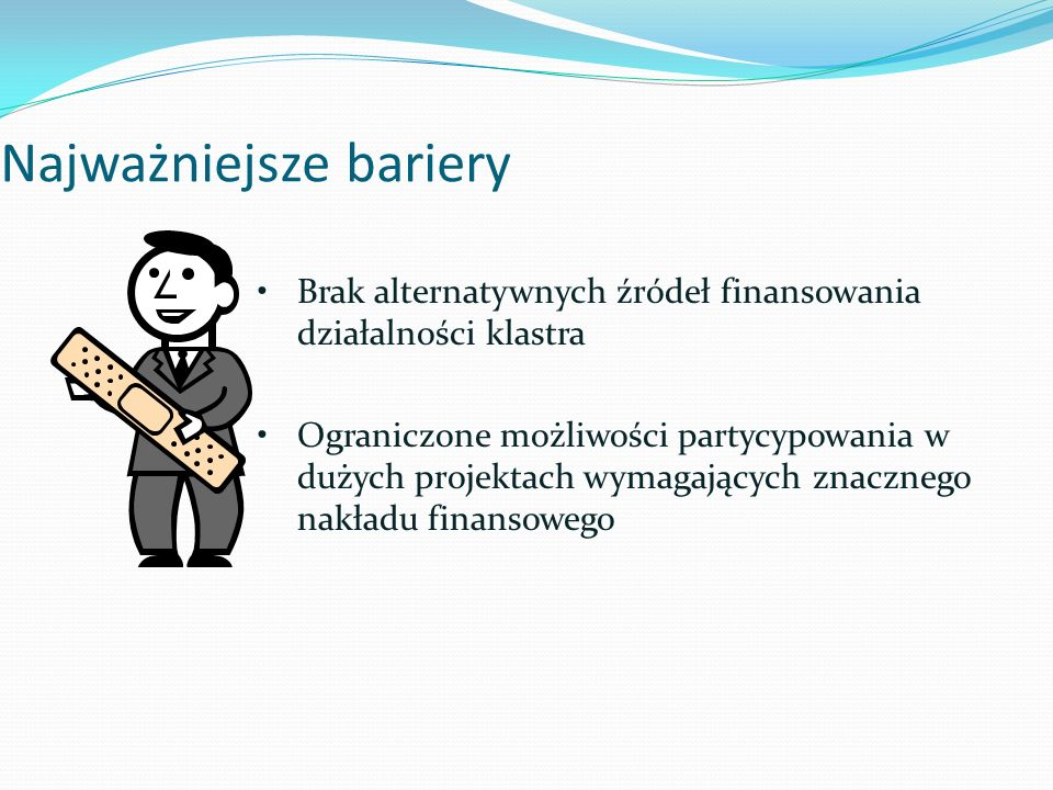 Najważniejsze bariery Brak alternatywnych źródeł finansowania działalności klastra Ograniczone możliwości partycypowania w dużych projektach wymagających znacznego nakładu finansowego