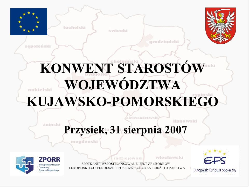 KONWENT STAROSTÓW WOJEWÓDZTWA KUJAWSKO-POMORSKIEGO Przysiek, 31 sierpnia 2007 SPOTKANIE WSPÓŁFINANSOWANE JEST ZE ŚRODKÓW EUROPEJSKIEGO FUNDUSZU SPOŁECZNEGO ORZA BUDŻETU PAŃSTWA