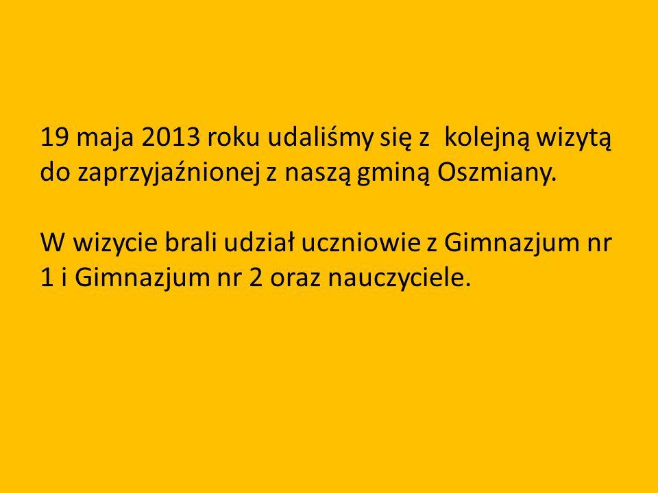 19 maja 2013 roku udaliśmy się z kolejną wizytą do zaprzyjaźnionej z naszą gminą Oszmiany. W wizycie brali udział uczniowie z Gimnazjum nr 1 i Gimnazj
