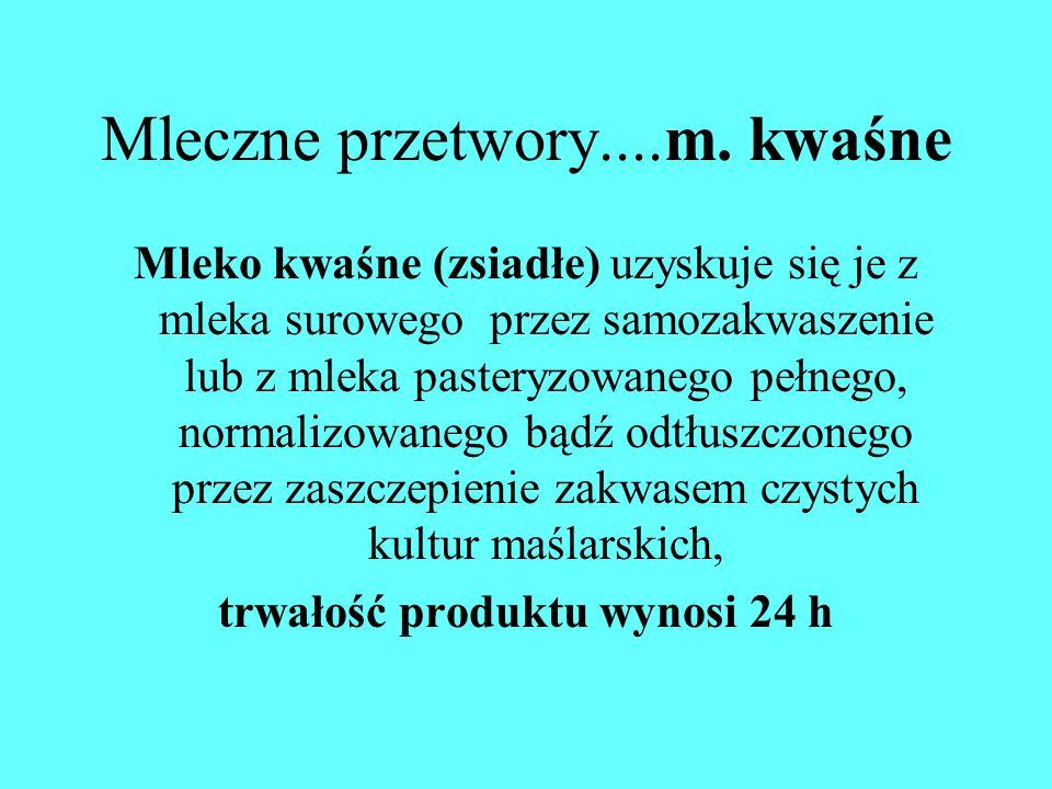 Mleczne przetwory....m. kwaśne Mleko kwaśne (zsiadłe) uzyskuje się je z mleka surowego przez samozakwaszenie lub z mleka pasteryzowanego pełnego, norm