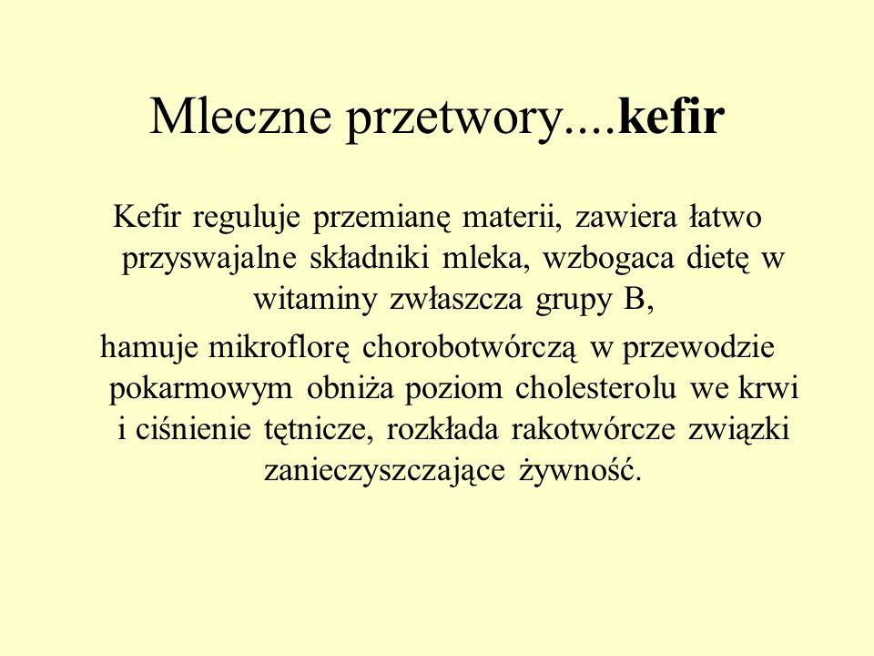 Mleczne przetwory....kefir Kefir reguluje przemianę materii, zawiera łatwo przyswajalne składniki mleka, wzbogaca dietę w witaminy zwłaszcza grupy B,