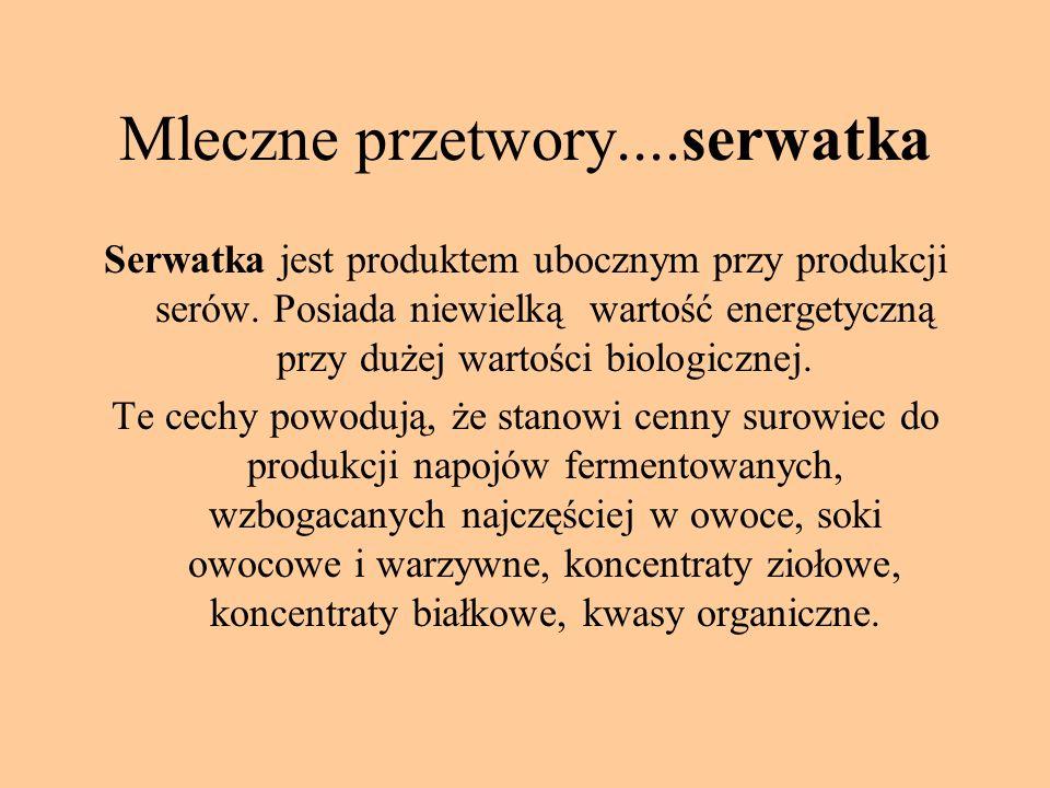 Mleczne przetwory....serwatka Serwatka jest produktem ubocznym przy produkcji serów. Posiada niewielką wartość energetyczną przy dużej wartości biolog