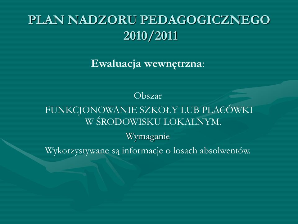 PLAN NADZORU PEDAGOGICZNEGO 2010/2011 Ewaluacja wewnętrzna: Obszar FUNKCJONOWANIE SZKOŁY LUB PLACÓWKI W ŚRODOWISKU LOKALNYM.Wymaganie Wykorzystywane s