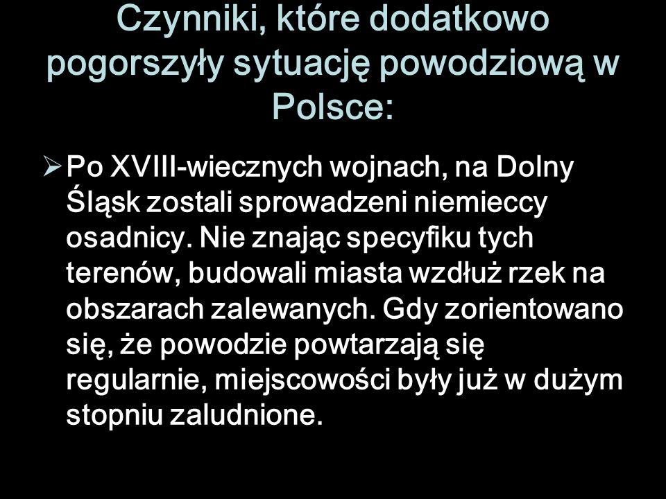 Czynniki, które dodatkowo pogorszyły sytuację powodziową w Polsce: Po XVIII-wiecznych wojnach, na Dolny Śląsk zostali sprowadzeni niemieccy osadnicy.
