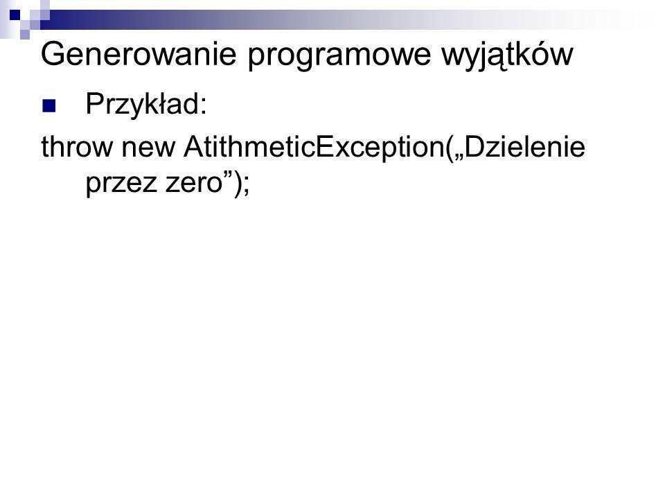 Generowanie programowe wyjątków Przykład: throw new AtithmeticException(Dzielenie przez zero);
