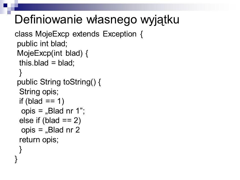 Definiowanie własnego wyjątku class MojeExcp extends Exception { public int blad; MojeExcp(int blad) { this.blad = blad; } public String toString() { String opis; if (blad == 1) opis = Blad nr 1; else if (blad == 2) opis = Blad nr 2 return opis; }