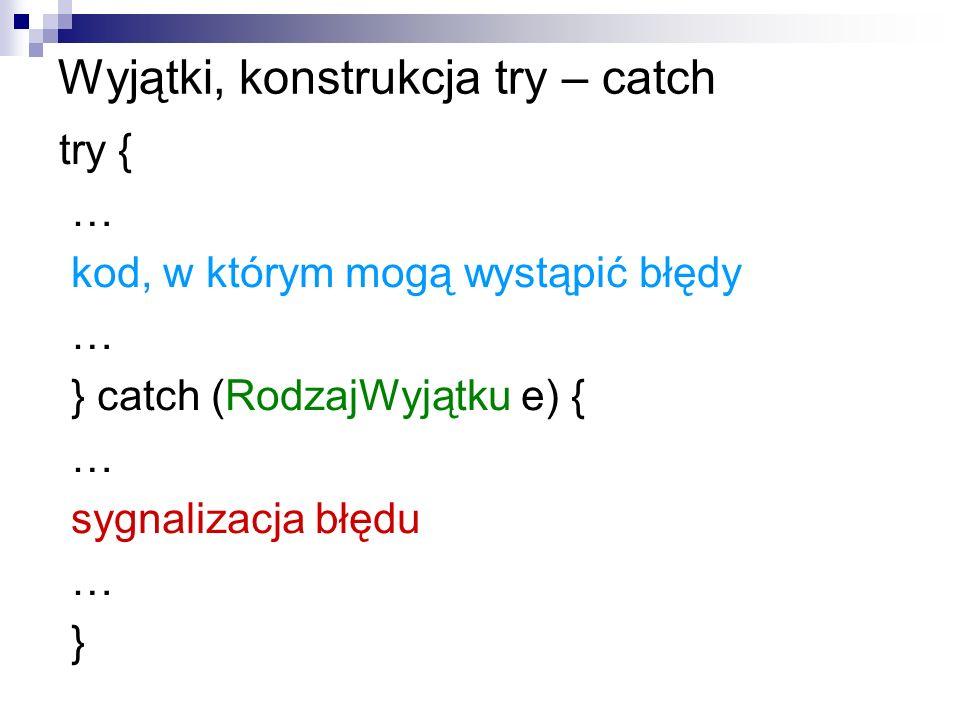 Wyjątki, konstrukcja try – catch try { … kod, w którym mogą wystąpić błędy … } catch (RodzajWyjątku e) { … sygnalizacja błędu … }
