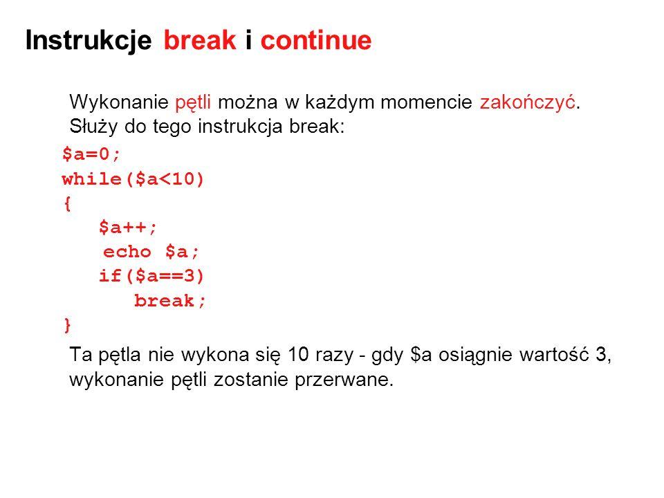 Instrukcje break i continue Wykonanie pętli można w każdym momencie zakończyć. Służy do tego instrukcja break: $a=0; while($a<10) { $a++; echo $a; if(