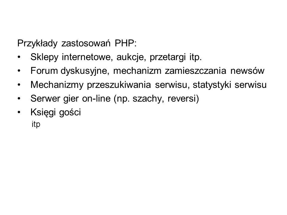 Przykłady zastosowań PHP: Sklepy internetowe, aukcje, przetargi itp. Forum dyskusyjne, mechanizm zamieszczania newsów Mechanizmy przeszukiwania serwis