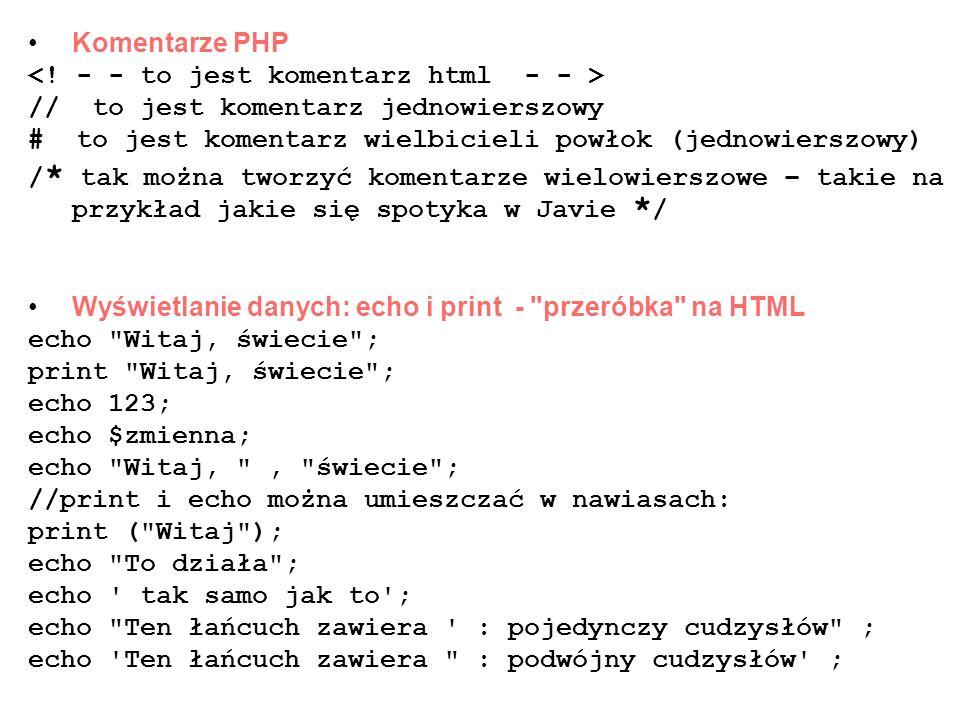 Komentarze PHP // to jest komentarz jednowierszowy # to jest komentarz wielbicieli powłok (jednowierszowy) / * tak można tworzyć komentarze wielowiers