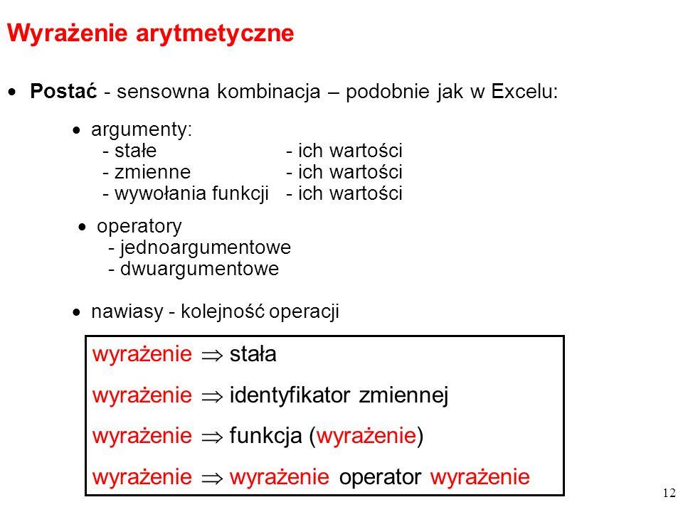 Postać - sensowna kombinacja – podobnie jak w Excelu: Wyrażenie arytmetyczne operatory - jednoargumentowe - dwuargumentowe nawiasy - kolejność operacji argumenty: - stałe- ich wartości - zmienne- ich wartości - wywołania funkcji- ich wartości 12 wyrażenie stała wyrażenie identyfikator zmiennej wyrażenie funkcja (wyrażenie) wyrażenie wyrażenie operator wyrażenie