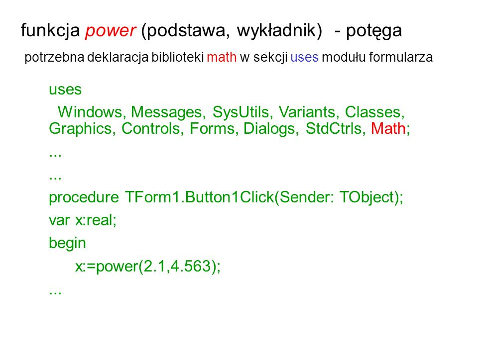 funkcja power (podstawa, wykładnik) - potęga potrzebna deklaracja biblioteki math w sekcji uses modułu formularza uses Windows, Messages, SysUtils, Va
