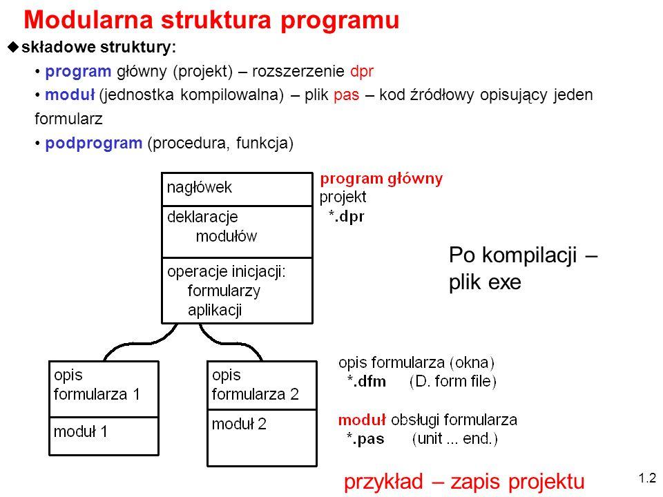 Modularna struktura programu składowe struktury: program główny (projekt) – rozszerzenie dpr moduł (jednostka kompilowalna) – plik pas – kod źródłowy opisujący jeden formularz podprogram (procedura, funkcja) 1.2 Po kompilacji – plik exe przykład – zapis projektu