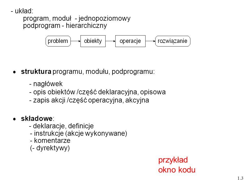 1.3 struktura programu, modułu, podprogramu: - nagłówek - opis obiektów /część deklaracyjna, opisowa - zapis akcji /część operacyjna, akcyjna - układ: program, moduł - jednopoziomowy podprogram - hierarchiczny składowe: - deklaracje, definicje - instrukcje (akcje wykonywane) - komentarze (- dyrektywy) przykład okno kodu