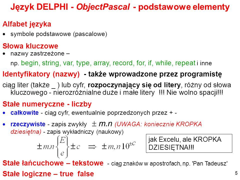 symbole podstawowe (pascalowe) nazwy zastrzeżone – np. begin, string, var, type, array, record, for, if, while, repeat i inne Język DELPHI - ObjectPas