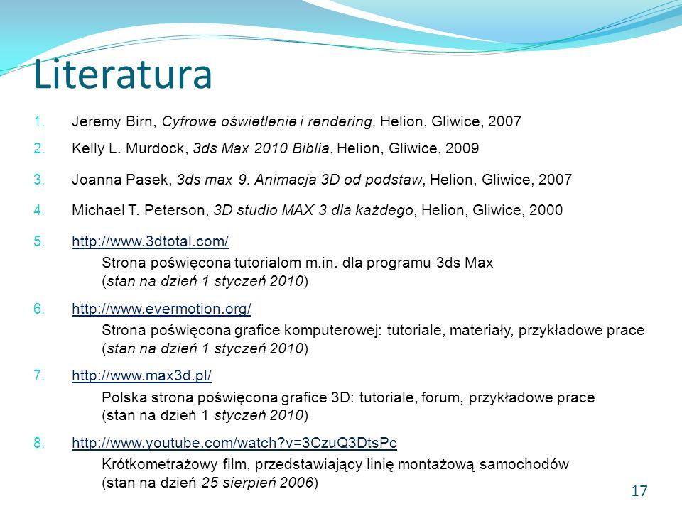 Literatura 1. Jeremy Birn, Cyfrowe oświetlenie i rendering, Helion, Gliwice, 2007 2. Kelly L. Murdock, 3ds Max 2010 Biblia, Helion, Gliwice, 2009 3. J