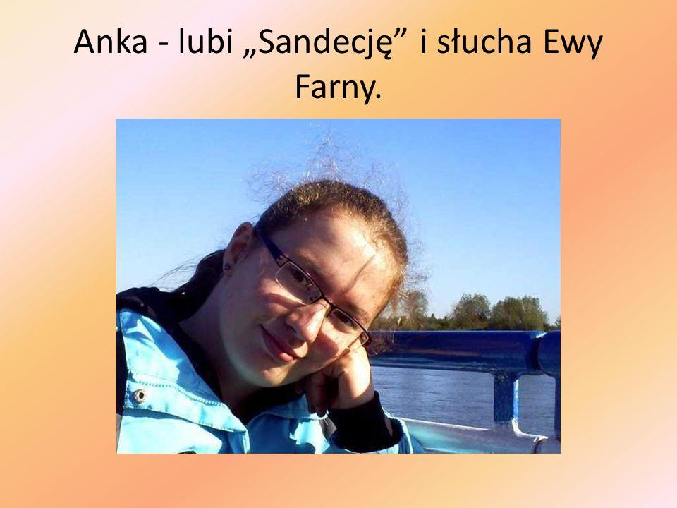Anka - lubi Sandecję i słucha Ewy Farny.