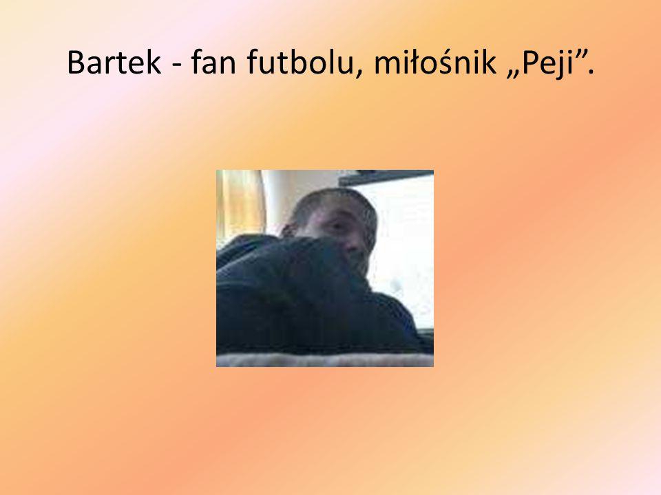 Bartek - fan futbolu, miłośnik Peji.