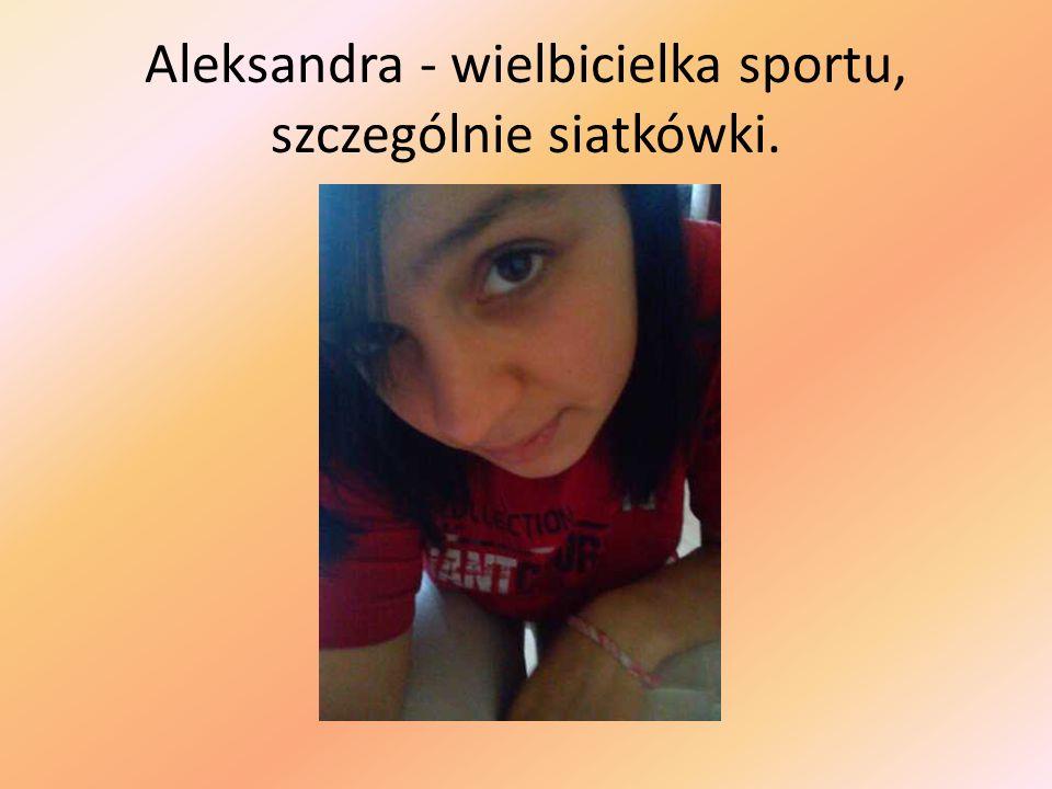 Aleksandra - wielbicielka sportu, szczególnie siatkówki.