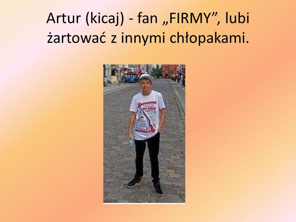 Artur (kicaj) - fan FIRMY, lubi żartować z innymi chłopakami.