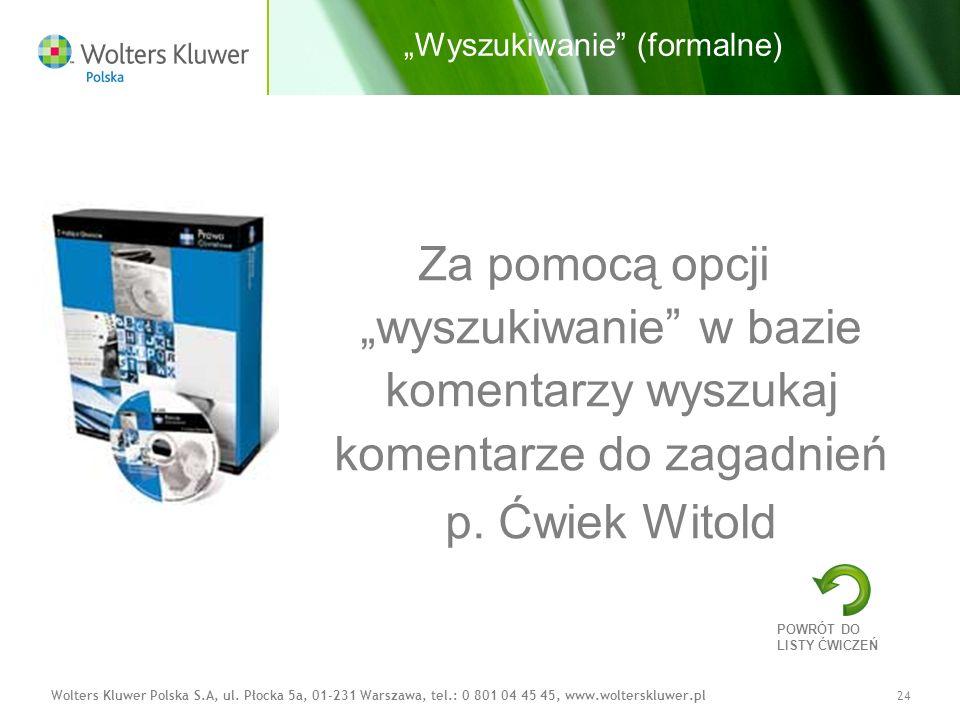 Wolters Kluwer Polska S.A, ul. Płocka 5a, 01-231 Warszawa, tel.: 0 801 04 45 45, www.wolterskluwer.pl24 Wyszukiwanie (formalne) Za pomocą opcji wyszuk