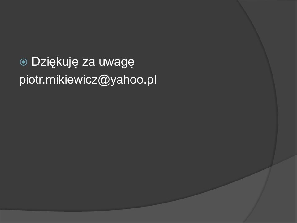 Dziękuję za uwagę piotr.mikiewicz@yahoo.pl