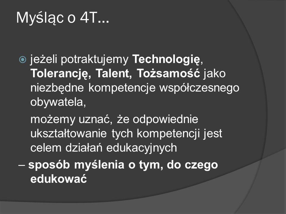 Myśląc o 4T… jeżeli potraktujemy Technologię, Tolerancję, Talent, Tożsamość jako cechę/metodę edukacyjną, będzie to narzędzie wykorzystywane w procesach edukacyjnych – sposób myślenia o tym, jak edukować