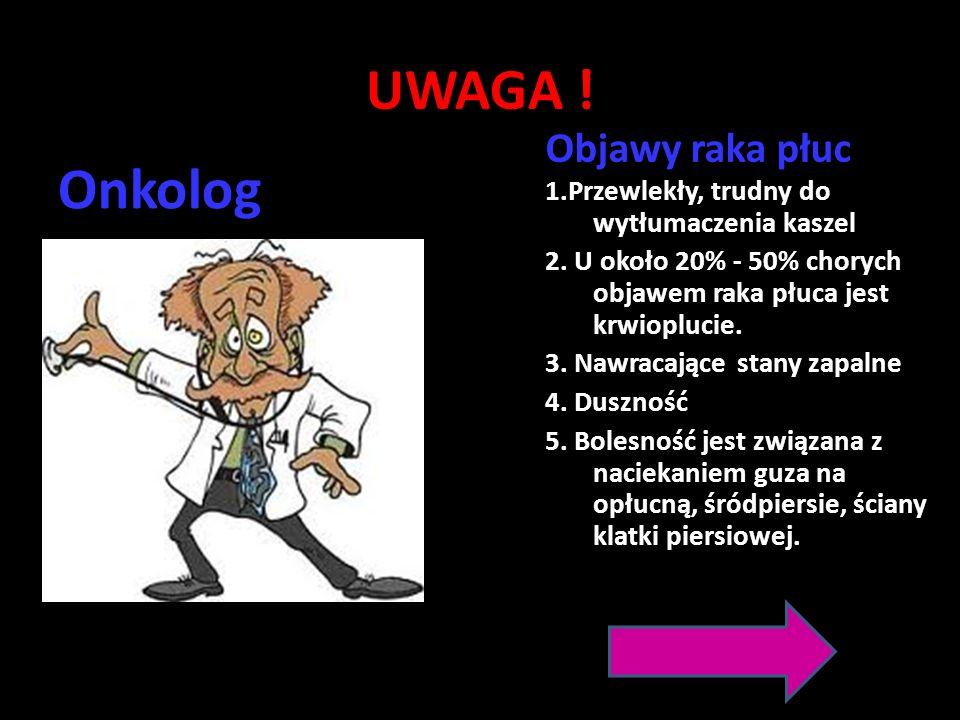 UWAGA ! Onkolog Objawy raka płuc 1.Przewlekły, trudny do wytłumaczenia kaszel 2. U około 20% - 50% chorych objawem raka płuca jest krwioplucie. 3. Naw