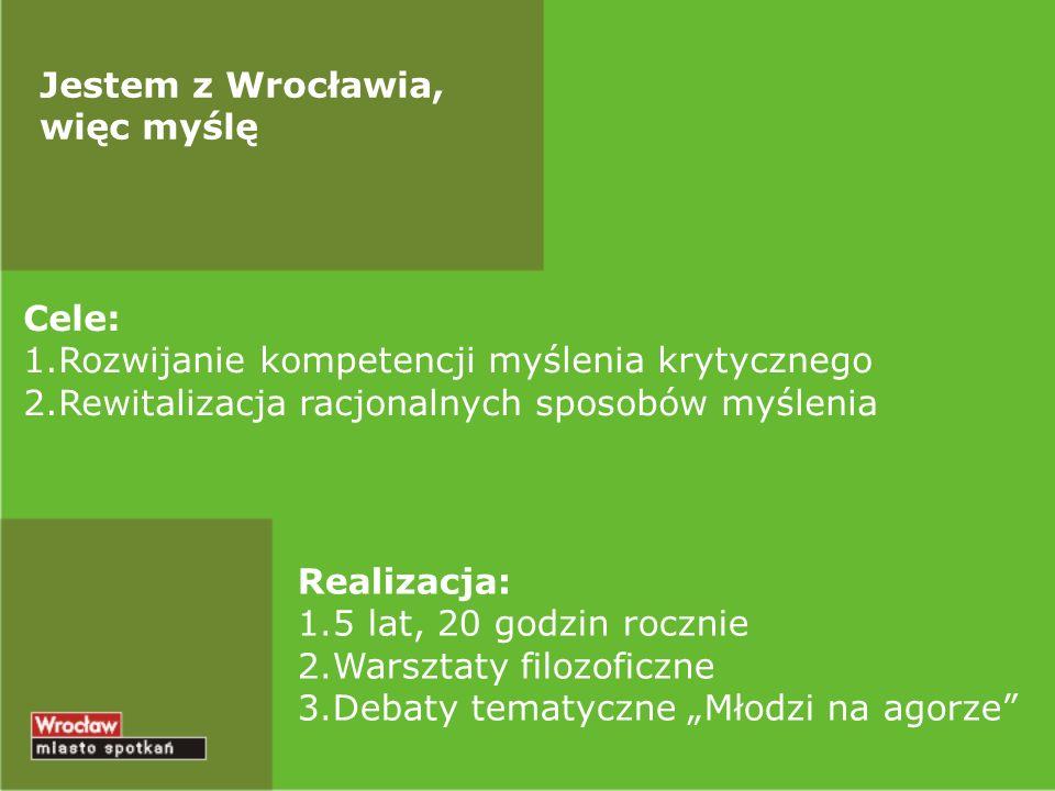 Jestem z Wrocławia, więc myślę Cele: 1.Rozwijanie kompetencji myślenia krytycznego 2.Rewitalizacja racjonalnych sposobów myślenia Realizacja: 1.5 lat,