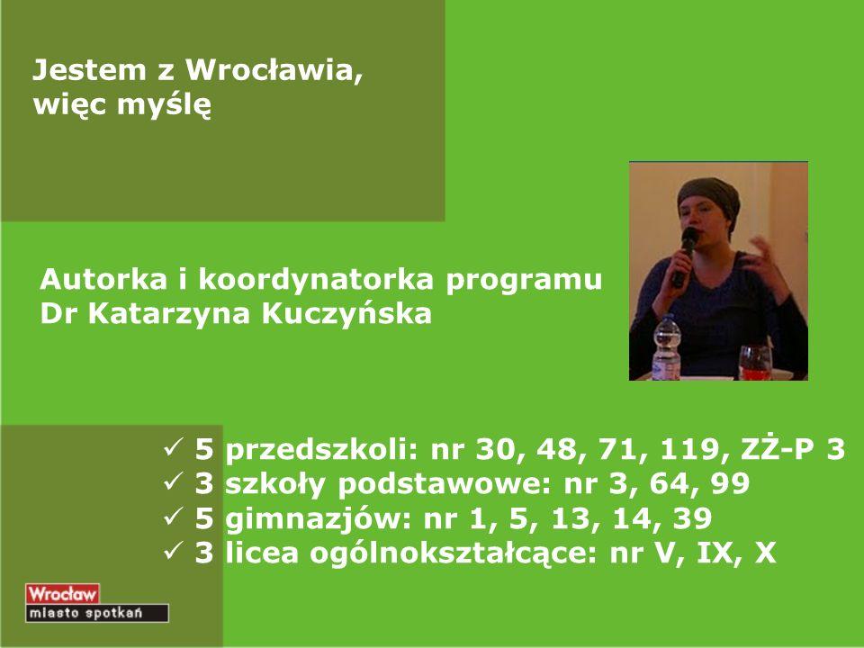 Autorka i koordynatorka programu Dr Katarzyna Kuczyńska 5 przedszkoli: nr 30, 48, 71, 119, ZŻ-P 3 3 szkoły podstawowe: nr 3, 64, 99 5 gimnazjów: nr 1,
