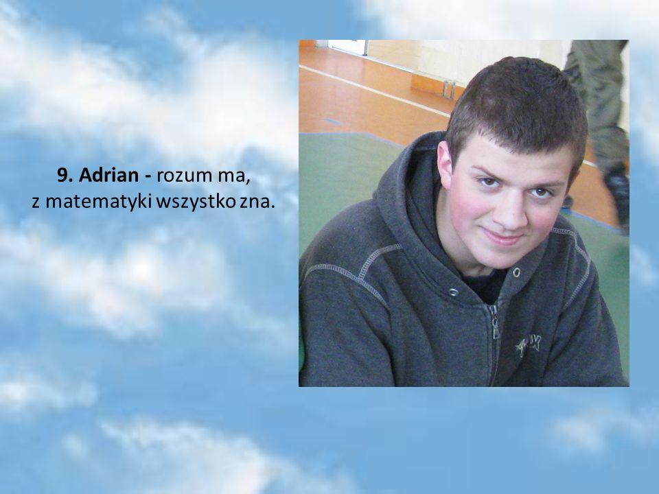 9. Adrian - rozum ma, z matematyki wszystko zna.