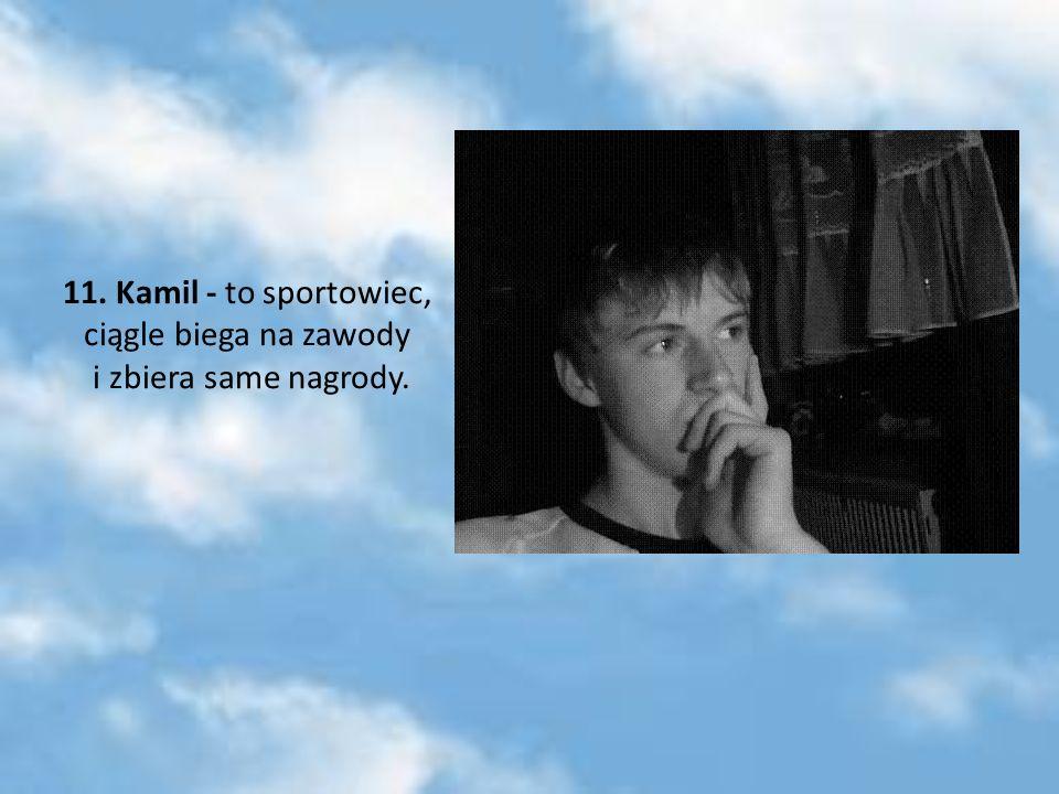11. Kamil - to sportowiec, ciągle biega na zawody i zbiera same nagrody.