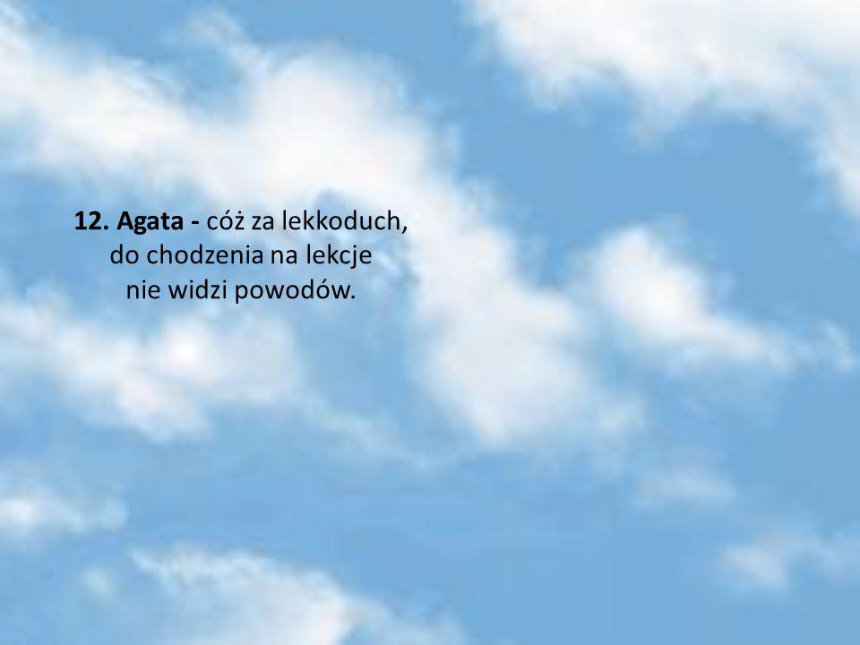 12. Agata - cóż za lekkoduch, do chodzenia na lekcje nie widzi powodów.