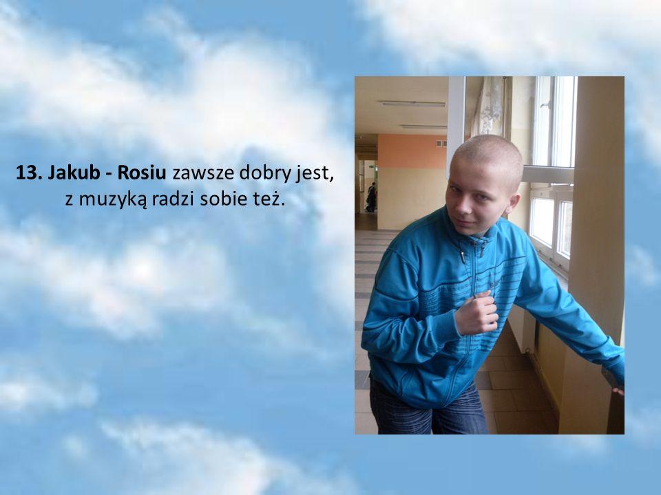 13. Jakub - Rosiu zawsze dobry jest, z muzyką radzi sobie też.