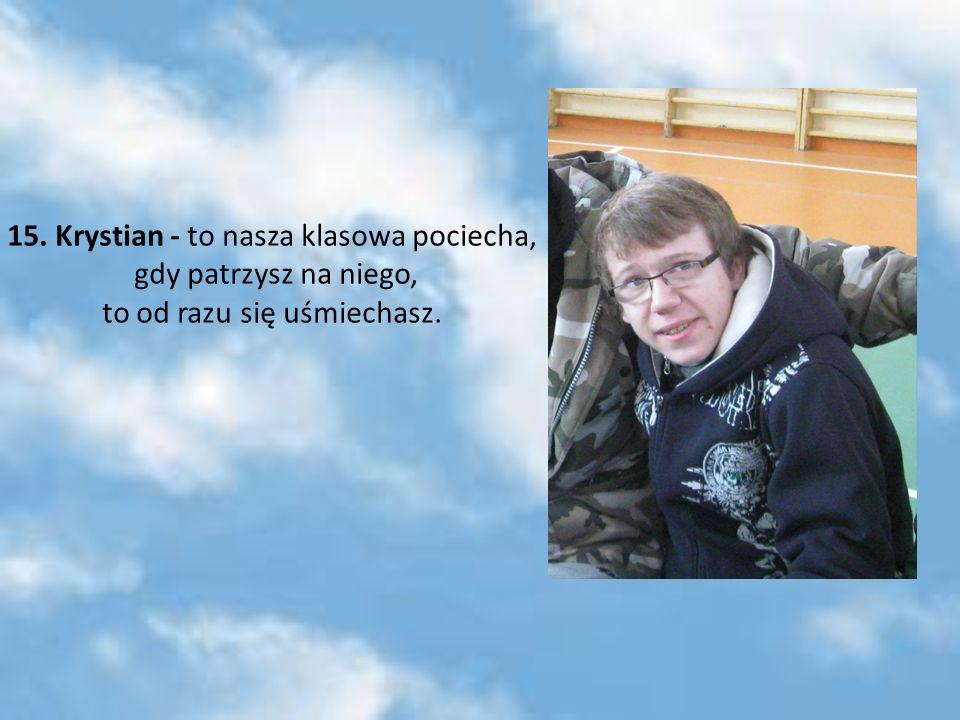 15. Krystian - to nasza klasowa pociecha, gdy patrzysz na niego, to od razu się uśmiechasz.