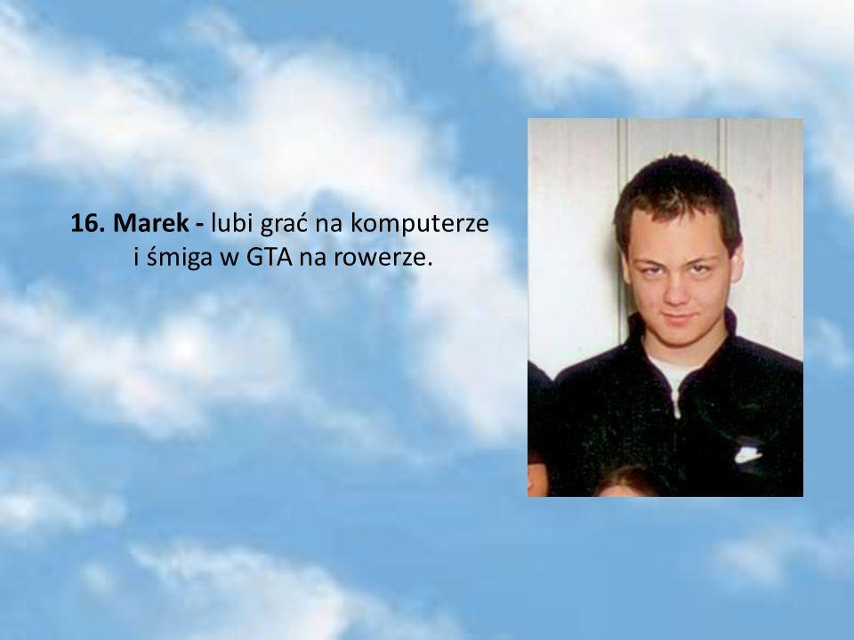 16. Marek - lubi grać na komputerze i śmiga w GTA na rowerze.